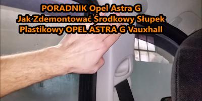 Jak Zdemontować Środkowy Słupek Plastikowy OPEL ASTRA G Vauxhall PORADNIK