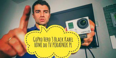 GoPro Hero 3 Black Kabel HDMI do TV PORADNIK PL